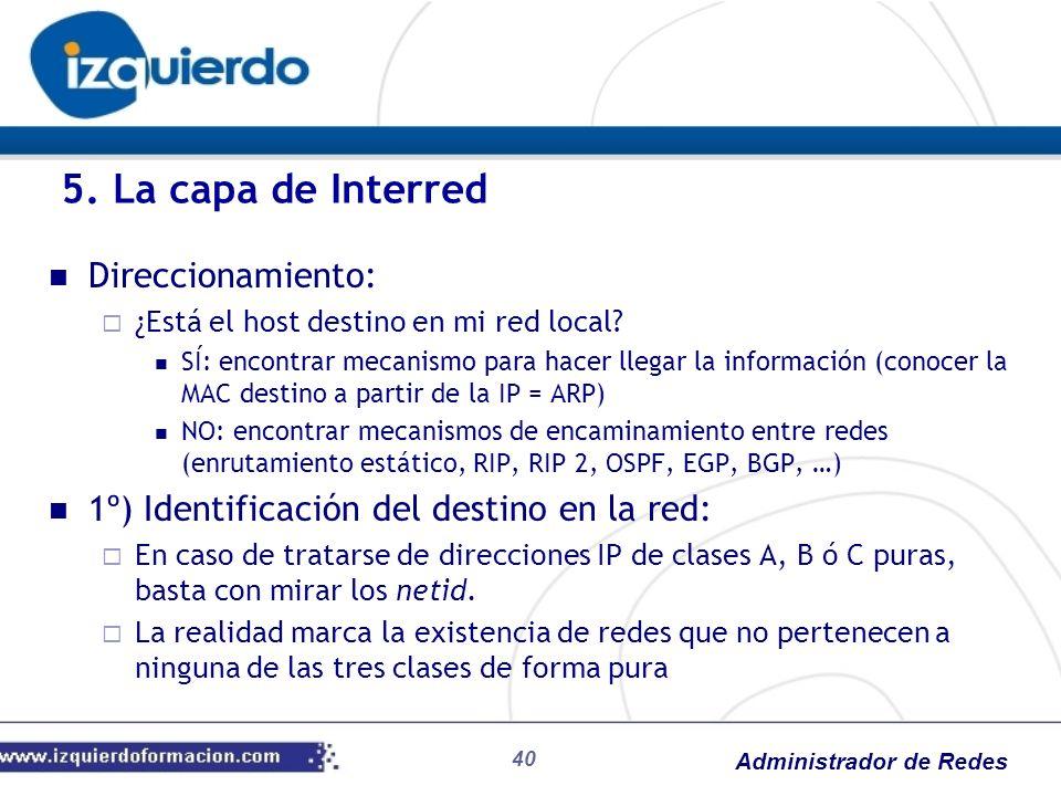 Administrador de Redes Direccionamiento: ¿Está el host destino en mi red local? SÍ: encontrar mecanismo para hacer llegar la información (conocer la M