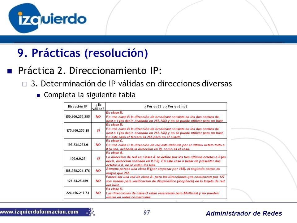 Administrador de Redes 97 Práctica 2. Direccionamiento IP: 3. Determinación de IP válidas en direcciones diversas Completa la siguiente tabla 9. Práct