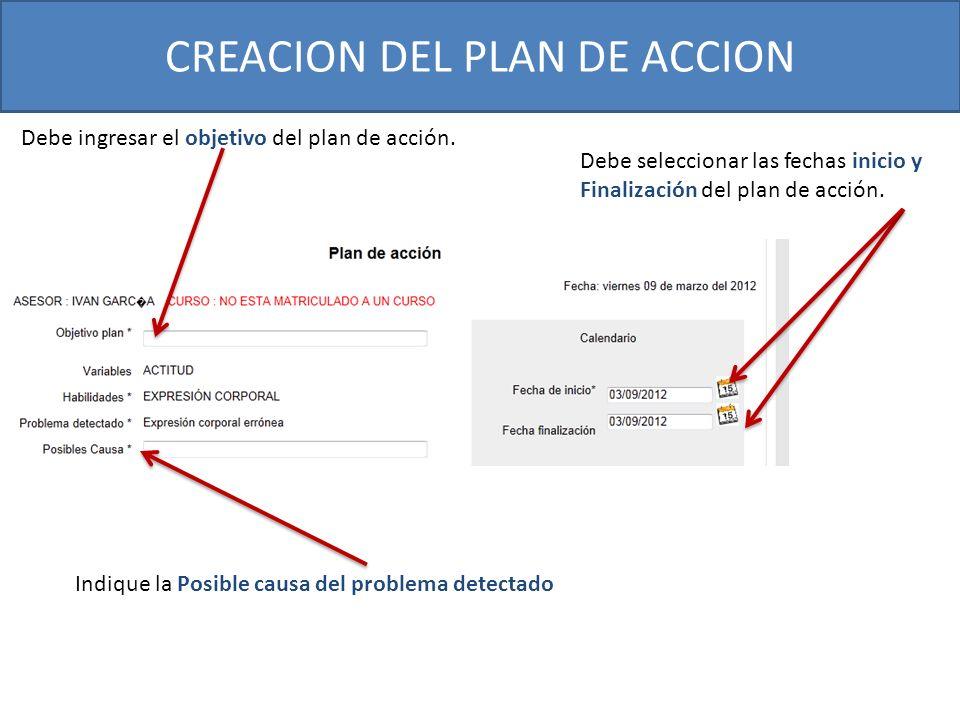 CREACION DEL PLAN DE ACCION Indique la Posible causa del problema detectado Debe ingresar el objetivo del plan de acción. Debe seleccionar las fechas