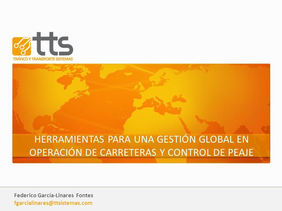 Federico García-Linares Fontes fgarcialinares@ttsistemas.com HERRAMIENTAS PARA UNA GESTIÓN GLOBAL EN OPERACIÓN DE CARRETERAS Y CONTROL DE PEAJE