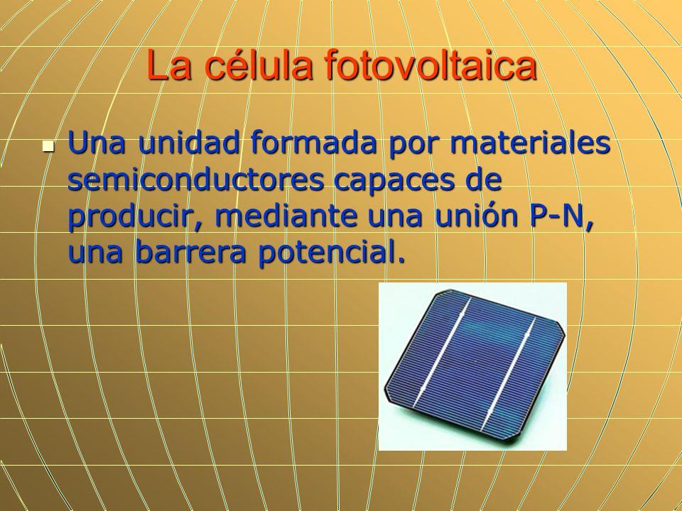La célula fotovoltaica Una unidad formada por materiales semiconductores capaces de producir, mediante una unión P-N, una barrera potencial. Una unida
