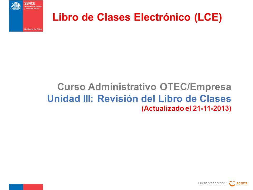 Curso Administrativo OTEC/Empresa Unidad III: Revisión del Libro de Clases (Actualizado el 21-11-2013) Curso creado por : Libro de Clases Electrónico (LCE)