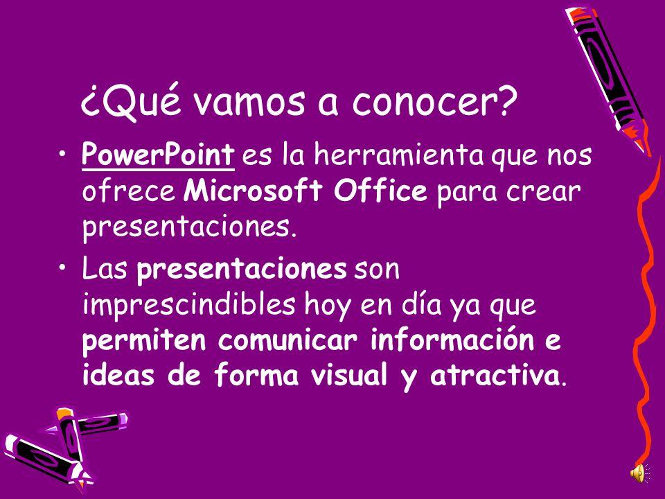 ¿Qué vamos a conocer? PowerPoint es la herramienta que nos ofrece Microsoft Office para crear presentaciones. Las presentaciones son imprescindibles h