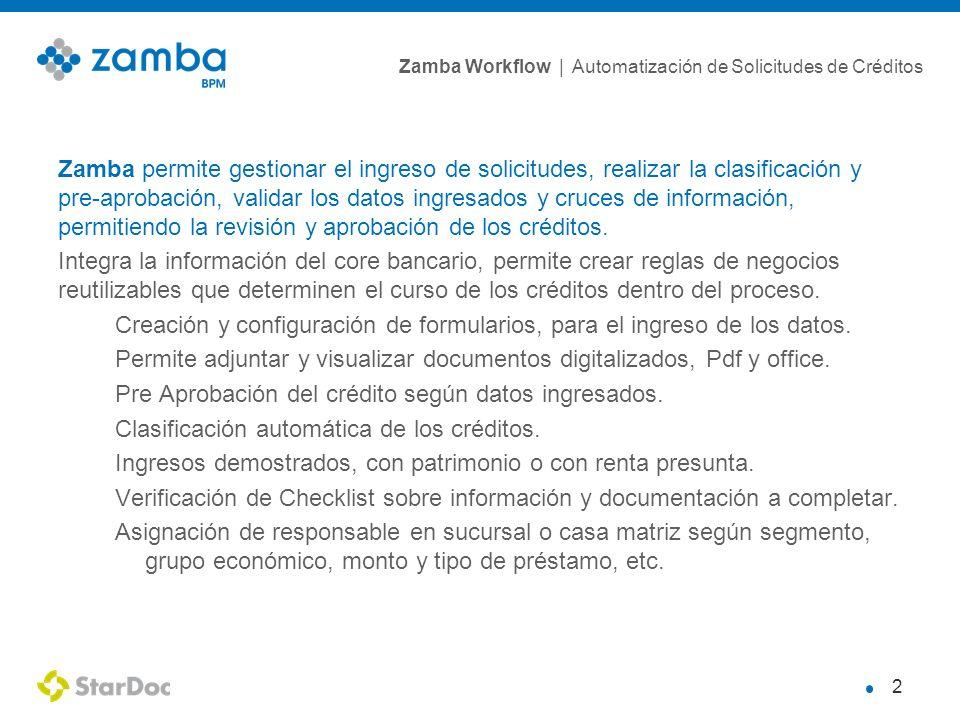 Zamba Workflow | Automatización de Solicitudes de Créditos 2 Zamba permite gestionar el ingreso de solicitudes, realizar la clasificación y pre-aprobación, validar los datos ingresados y cruces de información, permitiendo la revisión y aprobación de los créditos.