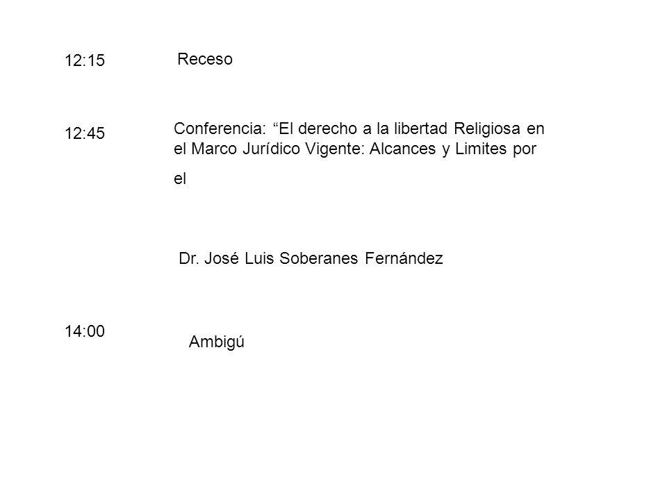 Receso 12:15 12:45 Conferencia: El derecho a la libertad Religiosa en el Marco Jurídico Vigente: Alcances y Limites por el Dr.