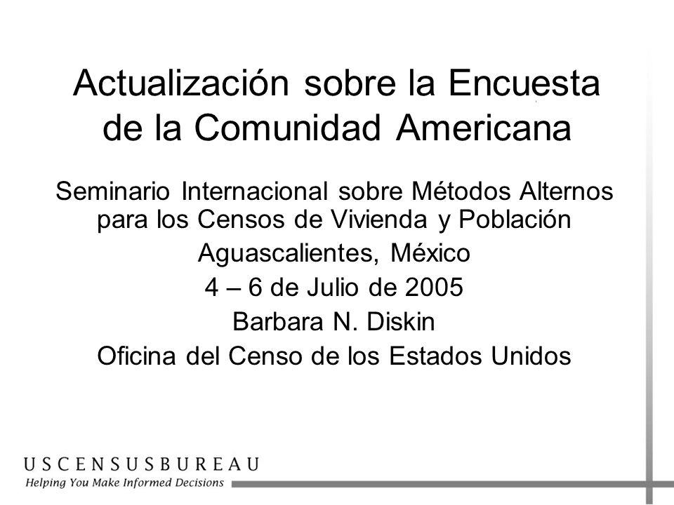 Actualización sobre la Encuesta de la Comunidad Americana Seminario Internacional sobre Métodos Alternos para los Censos de Vivienda y Población Aguascalientes, México 4 – 6 de Julio de 2005 Barbara N.