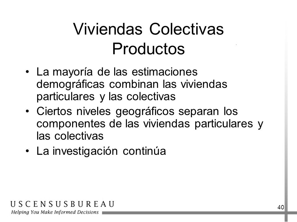 40 Viviendas Colectivas Productos La mayoría de las estimaciones demográficas combinan las viviendas particulares y las colectivas Ciertos niveles geográficos separan los componentes de las viviendas particulares y las colectivas La investigación continúa