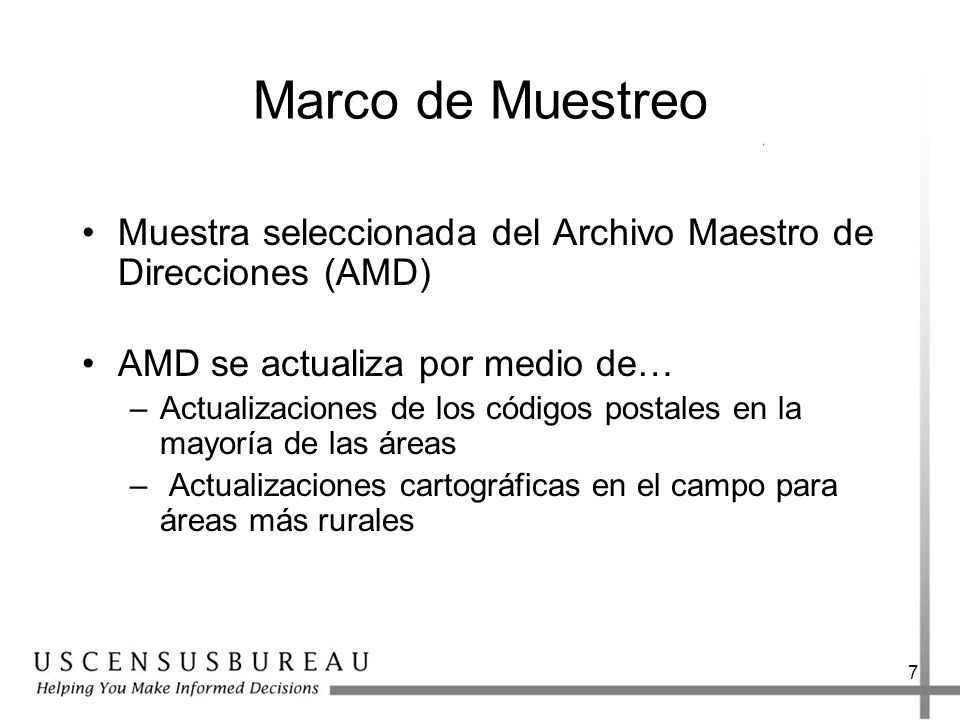 7 Marco de Muestreo Muestra seleccionada del Archivo Maestro de Direcciones (AMD) AMD se actualiza por medio de… –Actualizaciones de los códigos postales en la mayoría de las áreas – Actualizaciones cartográficas en el campo para áreas más rurales