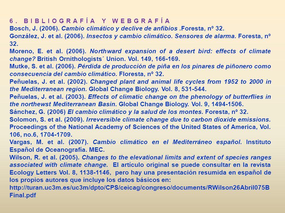 6. BIBLIOGRAFÍA Y WEBGRAFÍA Bosch, J. (2006). Cambio climático y declive de anfibios.Foresta, nº 32. González, J. et al. (2006). Insectos y cambio cli