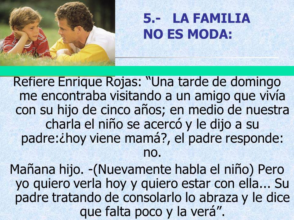 5.-LA FAMILIA NO ES MODA: Refiere Enrique Rojas: Una tarde de domingo me encontraba visitando a un amigo que vivía con su hijo de cinco años; en medio