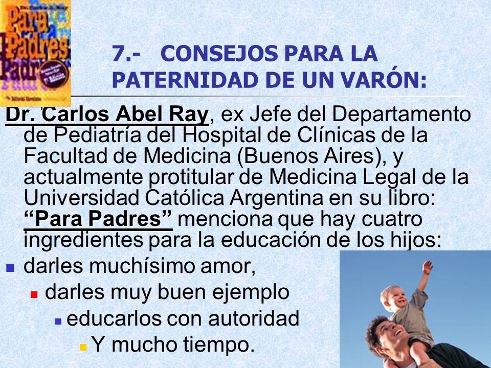 7.-CONSEJOS PARA LA PATERNIDAD DE UN VARÓN: Dr. Carlos Abel Ray Para Padres Dr. Carlos Abel Ray, ex Jefe del Departamento de Pediatría del Hospital de