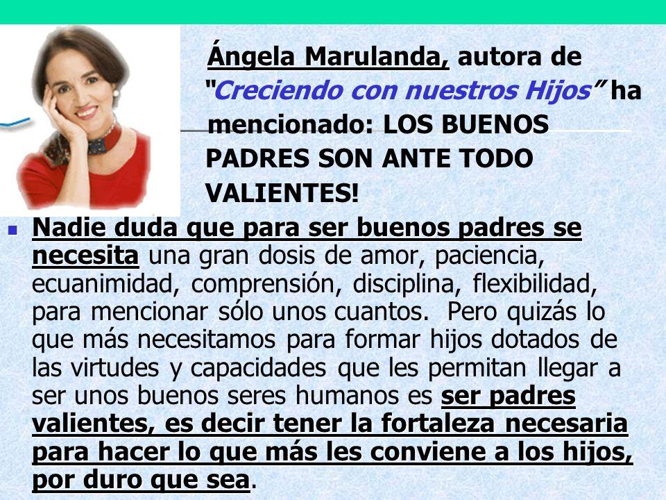 Ángela Marulanda, Ángela Marulanda, autora de Creciendo con nuestros Hijos ha mencionado: LOS BUENOS PADRES SON ANTE TODO VALIENTES! Nadie duda que pa