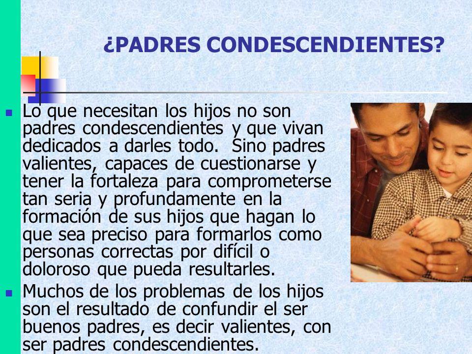 ¿PADRES CONDESCENDIENTES? Lo que necesitan los hijos no son padres condescendientes y que vivan dedicados a darles todo. Sino padres valientes, capace
