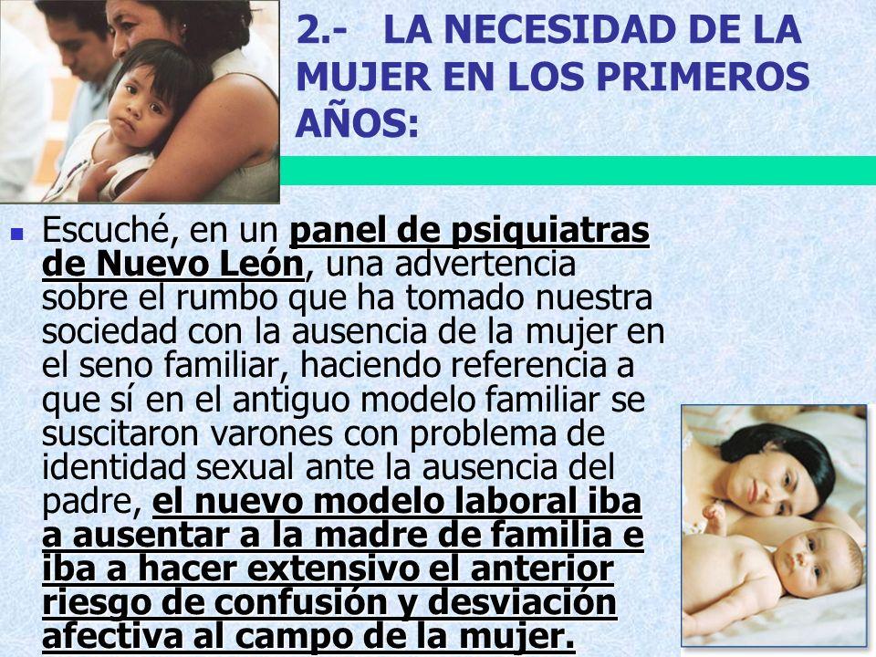 2.-LA NECESIDAD DE LA MUJER EN LOS PRIMEROS AÑOS: panel de psiquiatras de Nuevo León el nuevo modelo laboral iba a ausentar a la madre de familia e ib