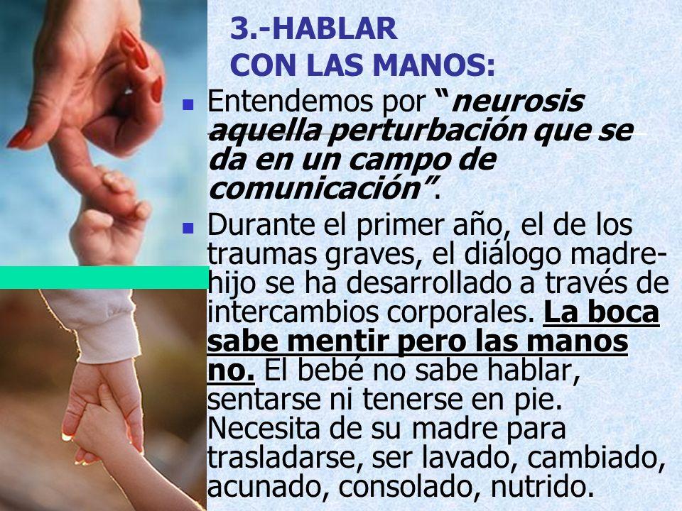 3.-HABLAR CON LAS MANOS: Entendemos por neurosis aquella perturbación que se da en un campo de comunicación. La boca sabe mentir pero las manos no. Du