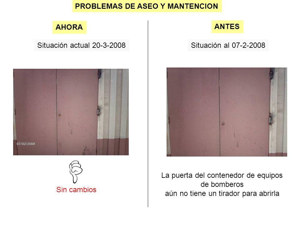 PROBLEMAS DE ASEO Y MANTENCION Situación actual 20-3-2008Situación al 07-2-2008 Sin cambios AHORA ANTES La puerta del contenedor de equipos de bombero