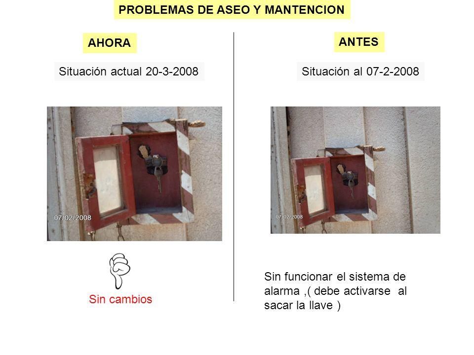 PROBLEMAS DE ASEO Y MANTENCION Situación actual 20-3-2008Situación al 07-2-2008 Sin cambios AHORA ANTES Sin funcionar el sistema de alarma,( debe activarse al sacar la llave )