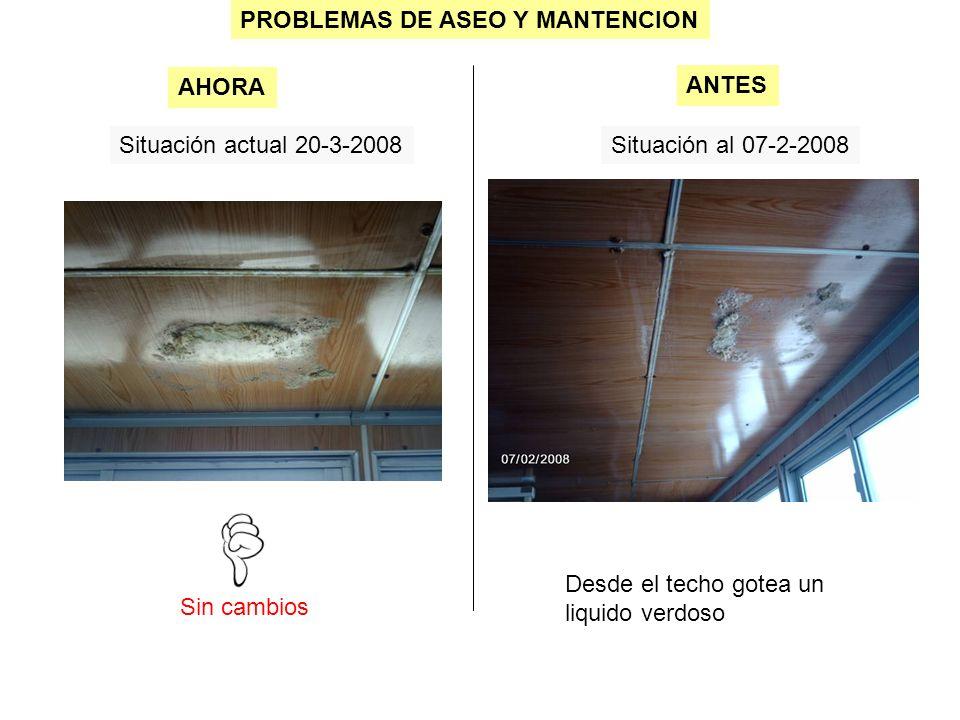 PROBLEMAS DE ASEO Y MANTENCION Situación actual 20-3-2008Situación al 07-2-2008 Sin cambios AHORA ANTES Desde el techo gotea un liquido verdoso