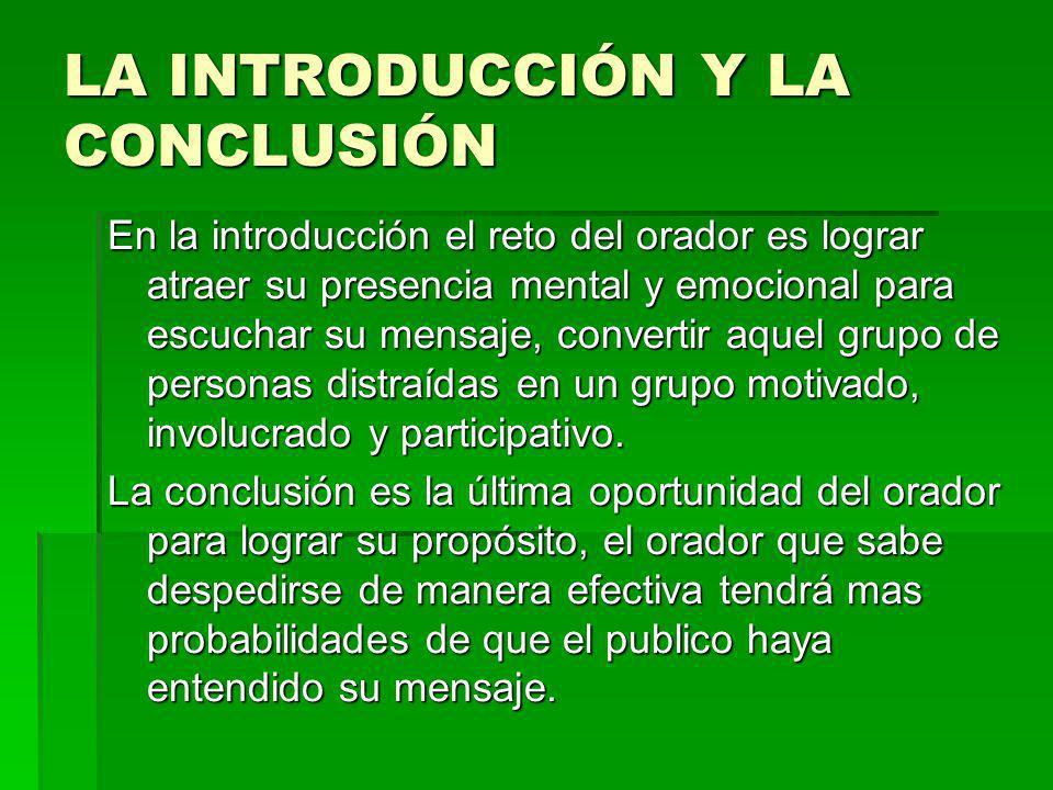 LA INTRODUCCIÓN Y LA CONCLUSIÓN En la introducción el reto del orador es lograr atraer su presencia mental y emocional para escuchar su mensaje, conve