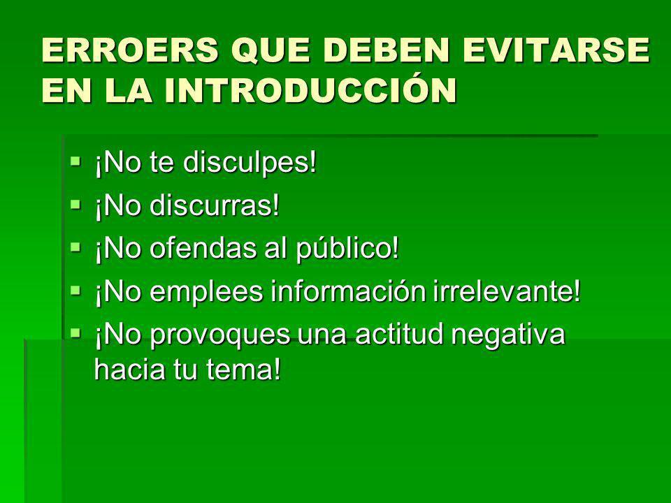 ERROERS QUE DEBEN EVITARSE EN LA INTRODUCCIÓN ¡No te disculpes! ¡No te disculpes! ¡No discurras! ¡No discurras! ¡No ofendas al público! ¡No ofendas al