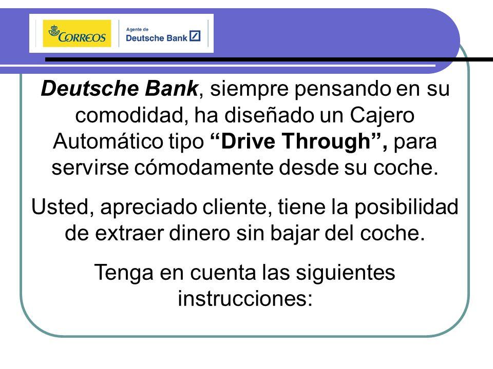 Deutsche Bank, siempre pensando en su comodidad, ha diseñado un Cajero Automático tipo Drive Through, para servirse cómodamente desde su coche.