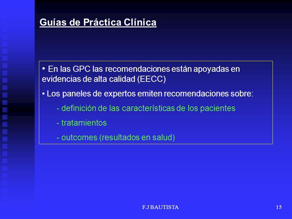F.J BAUTISTA15 En las GPC las recomendaciones están apoyadas en evidencias de alta calidad (EECC) Los paneles de expertos emiten recomendaciones sobre: - definición de las características de los pacientes - tratamientos - outcomes (resultados en salud) Guías de Práctica Clínica
