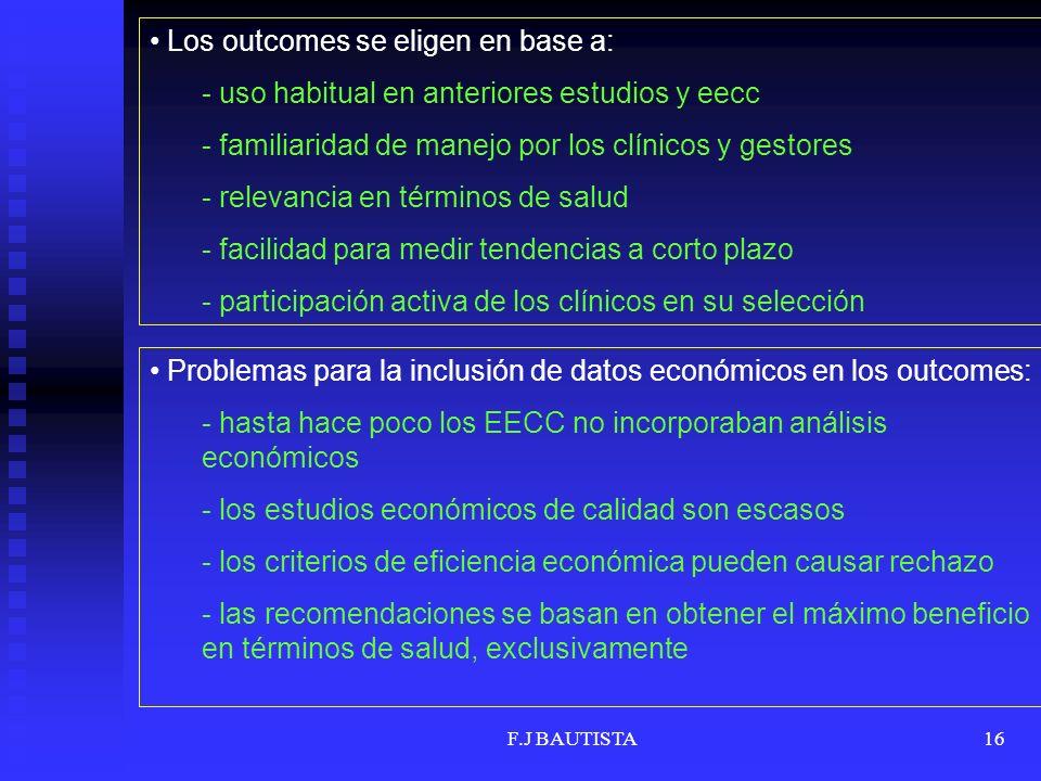 F.J BAUTISTA16 Los outcomes se eligen en base a: - uso habitual en anteriores estudios y eecc - familiaridad de manejo por los clínicos y gestores - relevancia en términos de salud - facilidad para medir tendencias a corto plazo - participación activa de los clínicos en su selección Problemas para la inclusión de datos económicos en los outcomes: - hasta hace poco los EECC no incorporaban análisis económicos - los estudios económicos de calidad son escasos - los criterios de eficiencia económica pueden causar rechazo - las recomendaciones se basan en obtener el máximo beneficio en términos de salud, exclusivamente