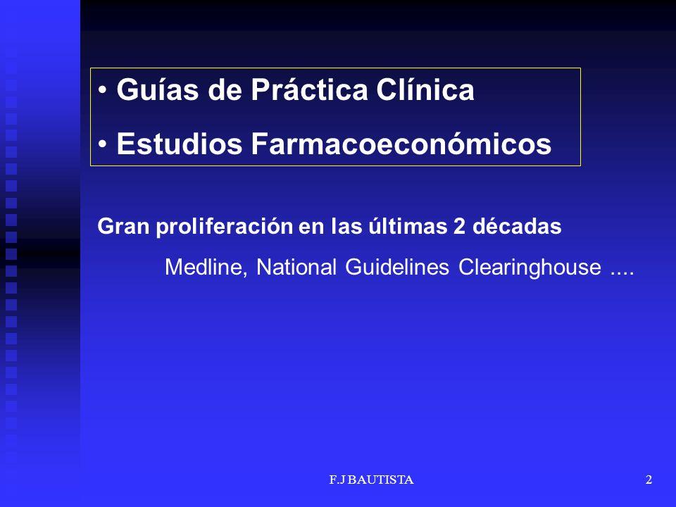 F.J BAUTISTA2 Guías de Práctica Clínica Estudios Farmacoeconómicos Gran proliferación en las últimas 2 décadas Medline, National Guidelines Clearingho