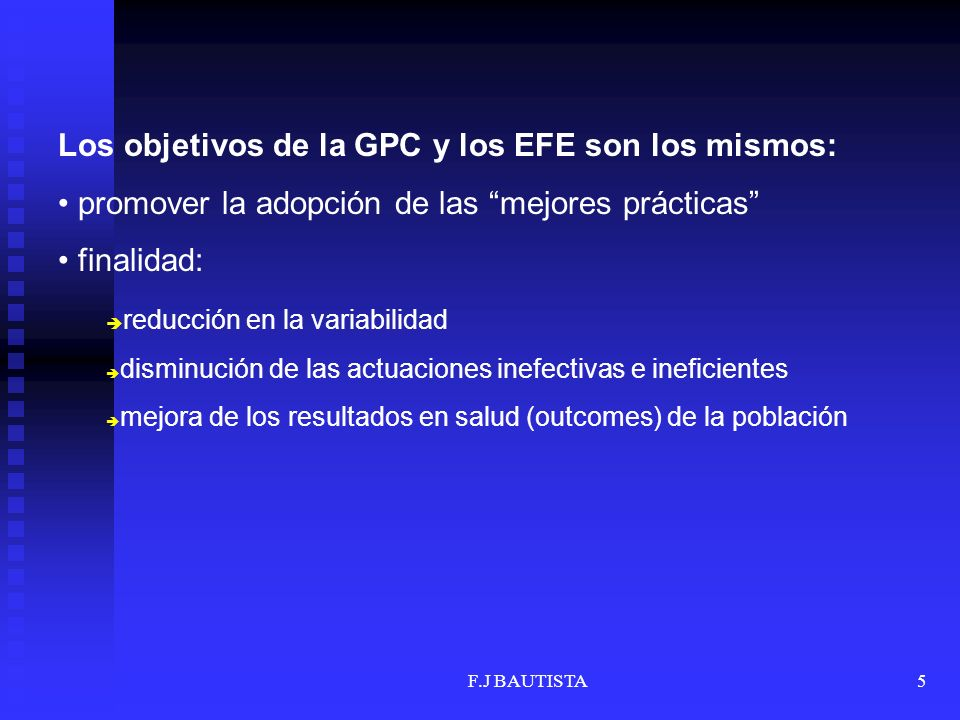 5 Los objetivos de la GPC y los EFE son los mismos: promover la adopción de las mejores prácticas finalidad: è reducción en la variabilidad è disminuc