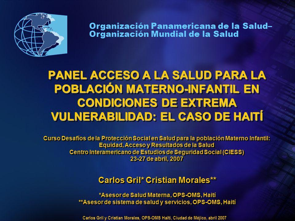 Carlos Gril y Cristian Morales, OPS-OMS Haïti, Ciudad de Méjico, abril 2007 Organización Panamericana de la Salud– Organización Mundial de la Salud PANEL ACCESO A LA SALUD PARA LA POBLACIÓN MATERNO-INFANTIL EN CONDICIONES DE EXTREMA VULNERABILIDAD: EL CASO DE HAITÍ PANEL ACCESO A LA SALUD PARA LA POBLACIÓN MATERNO-INFANTIL EN CONDICIONES DE EXTREMA VULNERABILIDAD: EL CASO DE HAITÍ Curso Desafíos de la Protección Social en Salud para la población Materno Infantil: Equidad, Acceso y Resultados de la Salud Centro Interamericano de Estudios de Seguridad Social (CIESS) 23-27 de abril, 2007 Carlos Gril* Cristian Morales** *Asesor de Salud Materna, OPS-OMS, Haití **Asesor de sistema de salud y servicios, OPS-OMS, Haití Carlos Gril* Cristian Morales** *Asesor de Salud Materna, OPS-OMS, Haití **Asesor de sistema de salud y servicios, OPS-OMS, Haití