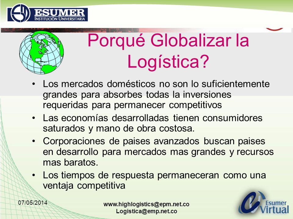 07/05/2014 www.highlogistics@epm.net.co Logistica@emp.net.co Porqué Globalizar la Logística? Los mercados domésticos no son lo suficientemente grandes