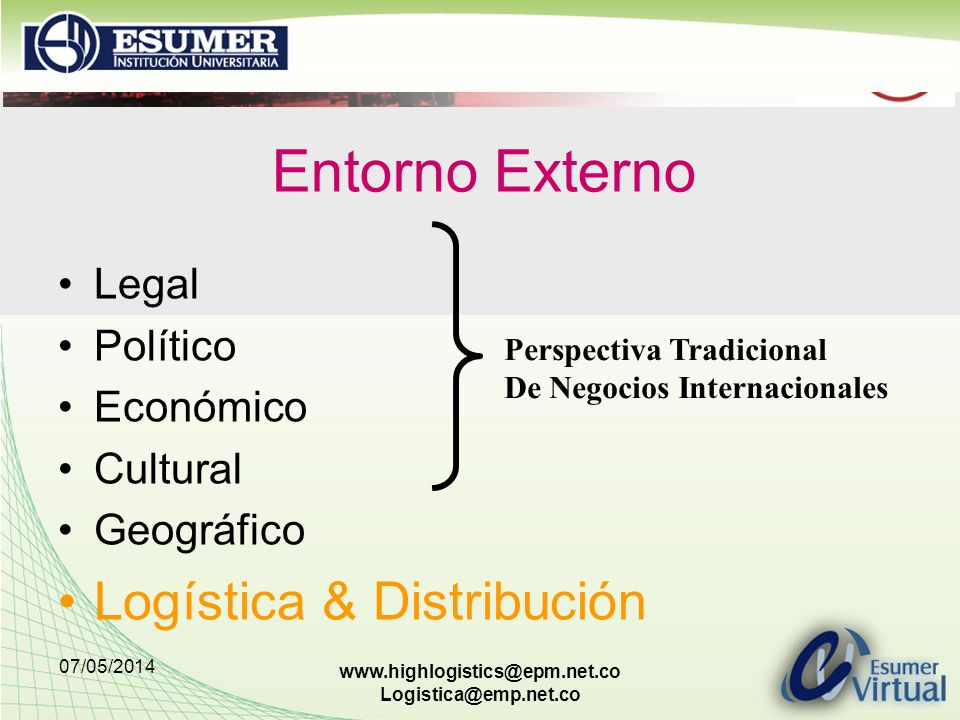 07/05/2014 www.highlogistics@epm.net.co Logistica@emp.net.co Legal Político Económico Cultural Geográfico Logística & Distribución Perspectiva Tradici