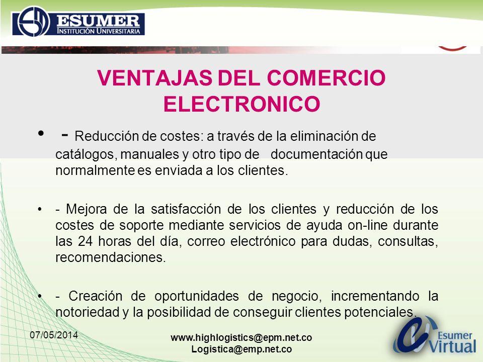 07/05/2014 www.highlogistics@epm.net.co Logistica@emp.net.co VENTAJAS DEL COMERCIO ELECTRONICO - Reducción de costes: a través de la eliminación de catálogos, manuales y otro tipo de documentación que normalmente es enviada a los clientes.