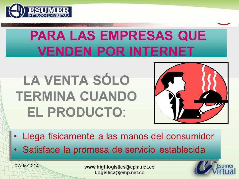 07/05/2014 www.highlogistics@epm.net.co Logistica@emp.net.co LA VENTA SÓLO TERMINA CUANDO EL PRODUCTO: Llega físicamente a las manos del consumidor Satisface la promesa de servicio establecida Llega físicamente a las manos del consumidor Satisface la promesa de servicio establecida PARA LAS EMPRESAS QUE VENDEN POR INTERNET