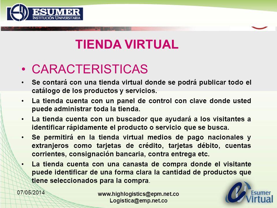 07/05/2014 www.highlogistics@epm.net.co Logistica@emp.net.co TIENDA VIRTUAL CARACTERISTICAS Se contará con una tienda virtual donde se podrá publicar todo el catálogo de los productos y servicios.