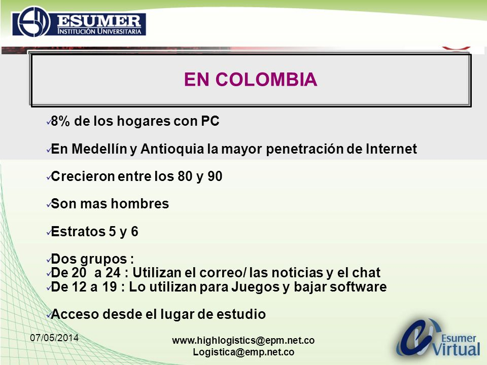 07/05/2014 www.highlogistics@epm.net.co Logistica@emp.net.co EN COLOMBIA 8% de los hogares con PC En Medellín y Antioquia la mayor penetración de Internet Crecieron entre los 80 y 90 Son mas hombres Estratos 5 y 6 Dos grupos : De 20 a 24 : Utilizan el correo/ las noticias y el chat De 12 a 19 : Lo utilizan para Juegos y bajar software Acceso desde el lugar de estudio