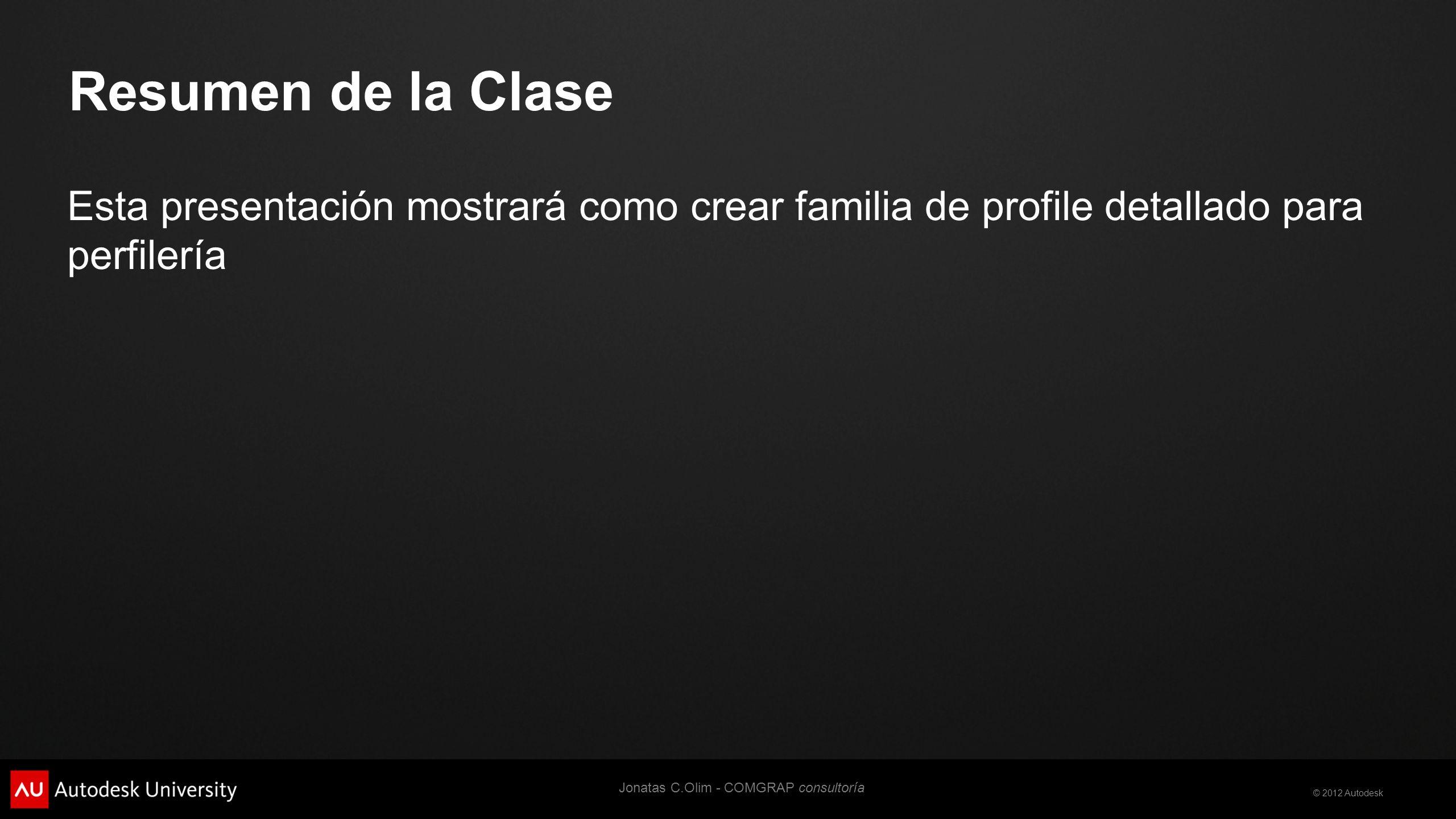 © 2012 Autodesk Objetivos de Aprendizaje Al finalizar esta clase usted estará en capacidad de: Crear familias de Perfiles Jonatas C.Olim - COMGRAP consultoría