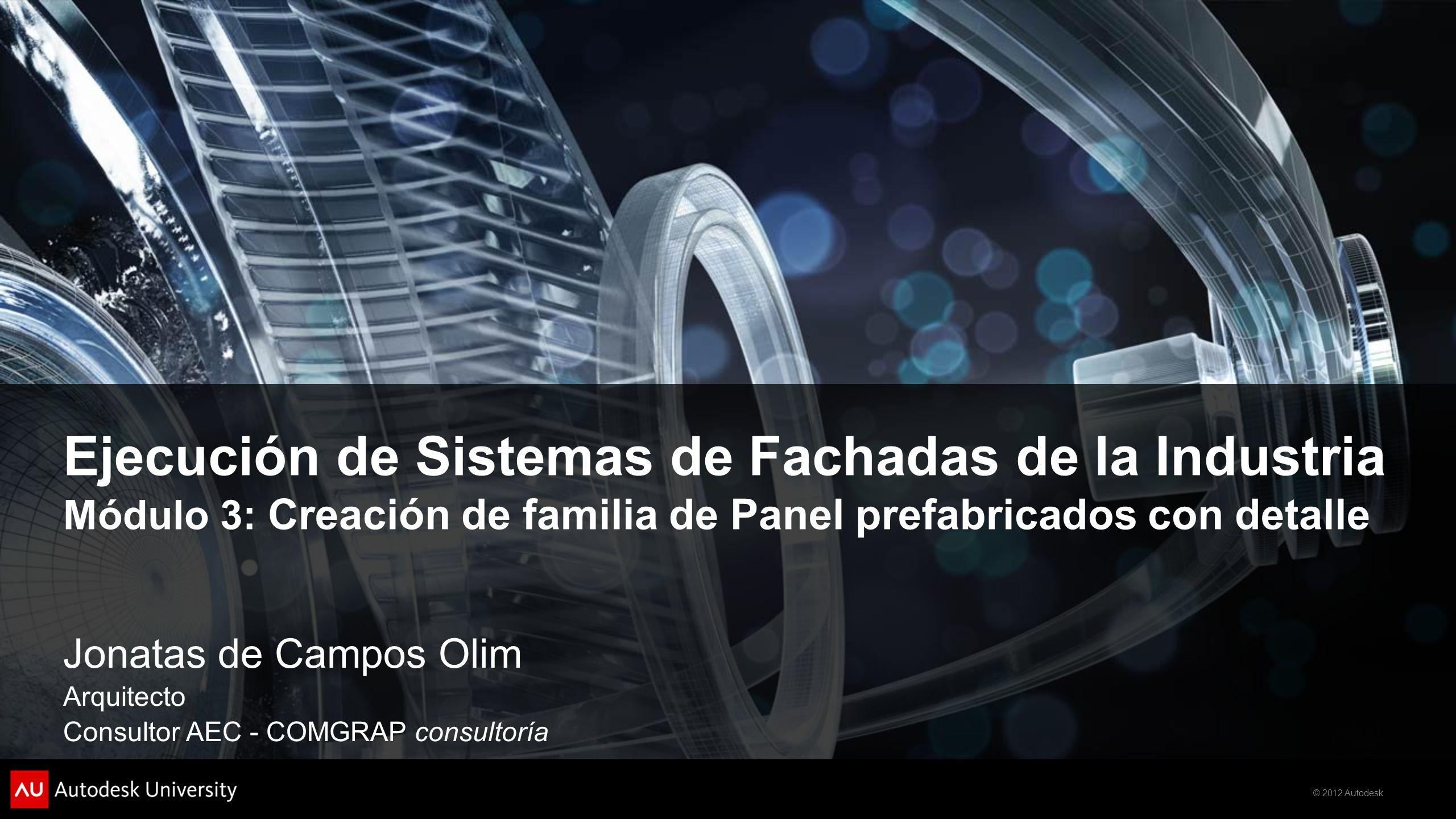 © 2012 Autodesk Ejecución de Sistemas de Fachadas de la Industria Módulo 3: Creación de familia de Panel prefabricados con detalle Jonatas de Campos Olim Arquitecto Consultor AEC - COMGRAP consultoría