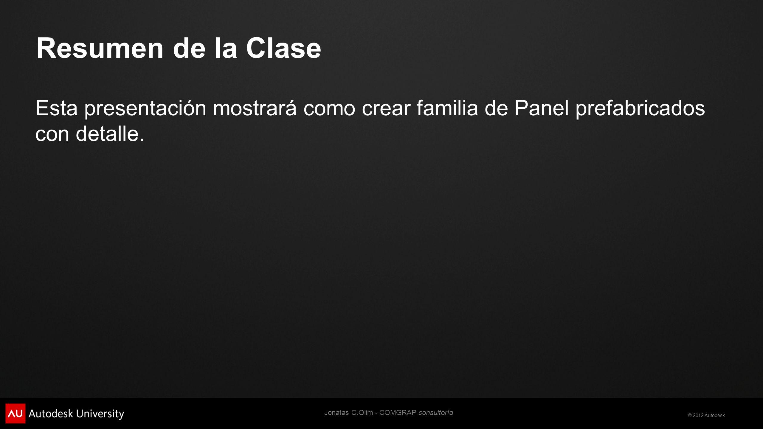 © 2012 Autodesk Resumen de la Clase Esta presentación mostrará como crear familia de Panel prefabricados con detalle.