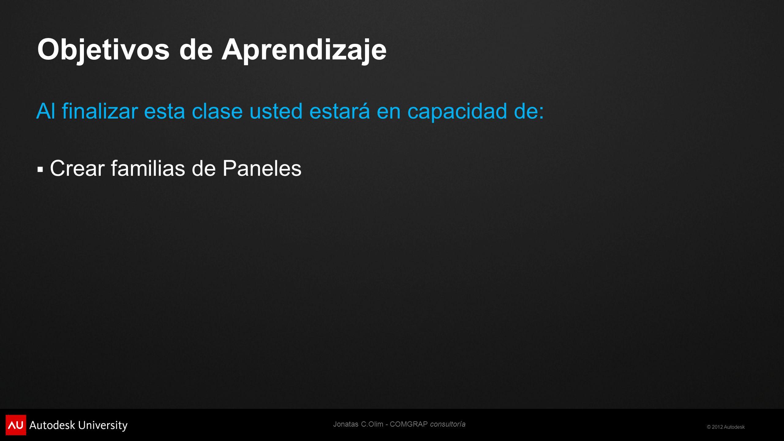 © 2012 Autodesk Objetivos de Aprendizaje Al finalizar esta clase usted estará en capacidad de: Crear familias de Paneles Jonatas C.Olim - COMGRAP consultoría