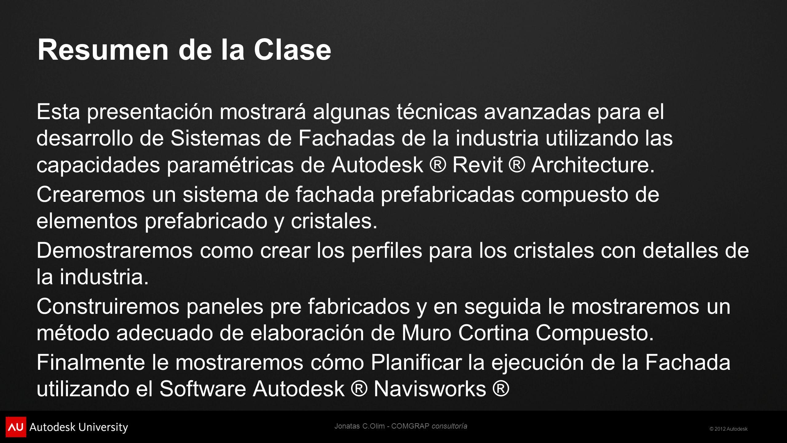© 2012 Autodesk Resumen de la Clase Esta presentación mostrará algunas técnicas avanzadas para el desarrollo de Sistemas de Fachadas de la industria utilizando las capacidades paramétricas de Autodesk ® Revit ® Architecture.