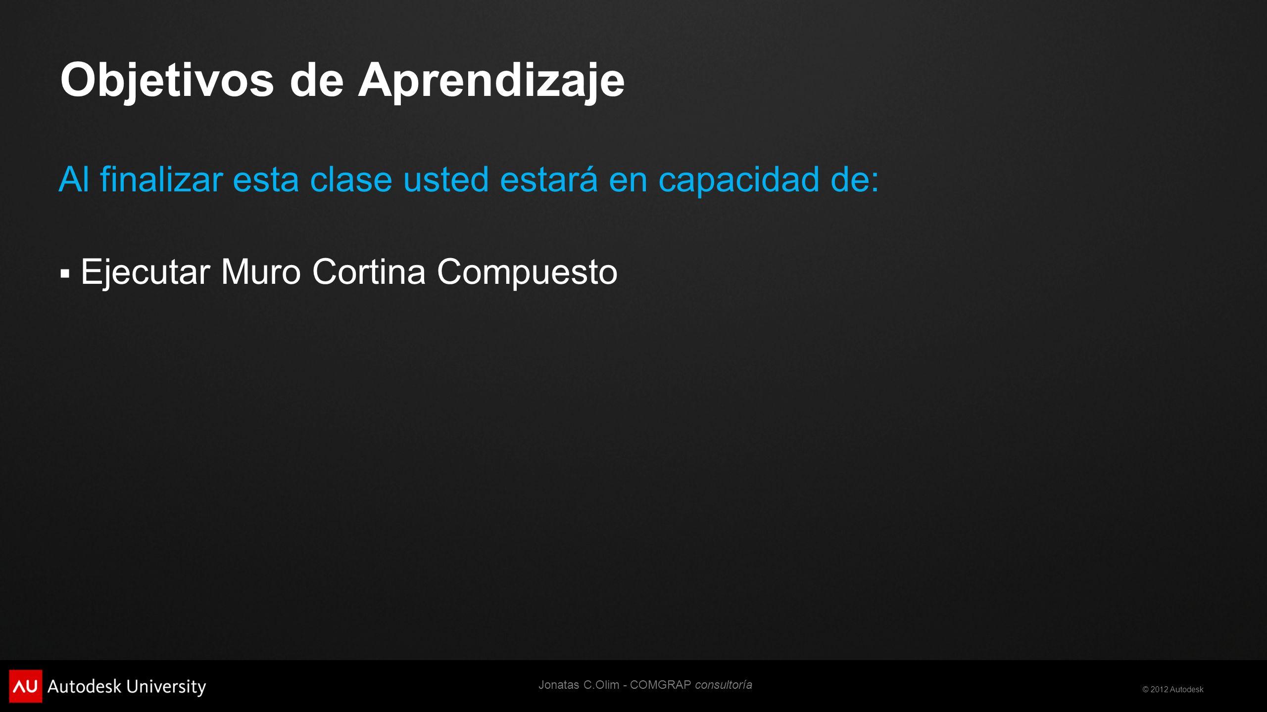 © 2012 Autodesk Objetivos de Aprendizaje Al finalizar esta clase usted estará en capacidad de: Ejecutar Muro Cortina Compuesto Jonatas C.Olim - COMGRAP consultoría