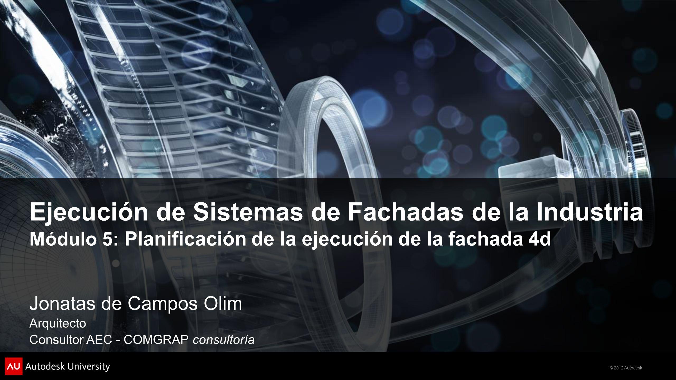 © 2012 Autodesk Ejecución de Sistemas de Fachadas de la Industria Módulo 5: Planificación de la ejecución de la fachada 4d Jonatas de Campos Olim Arquitecto Consultor AEC - COMGRAP consultoría