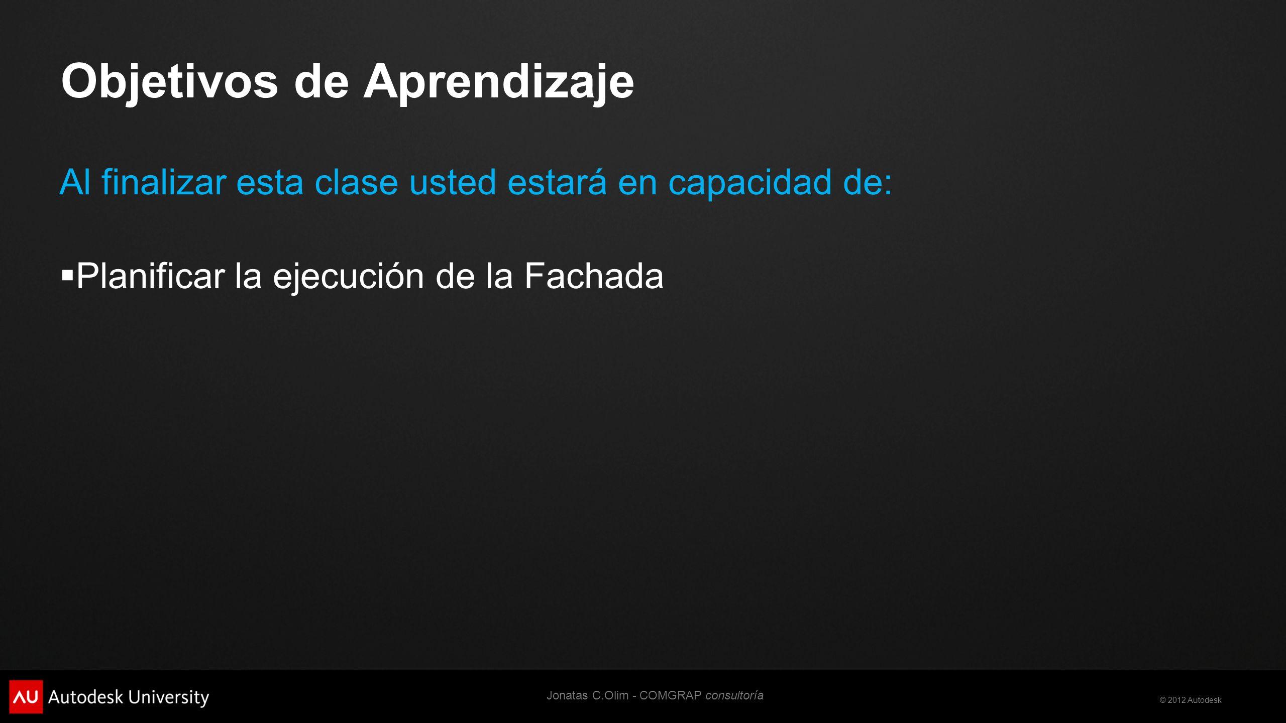© 2012 Autodesk Objetivos de Aprendizaje Al finalizar esta clase usted estará en capacidad de: Planificar la ejecución de la Fachada Jonatas C.Olim - COMGRAP consultoría