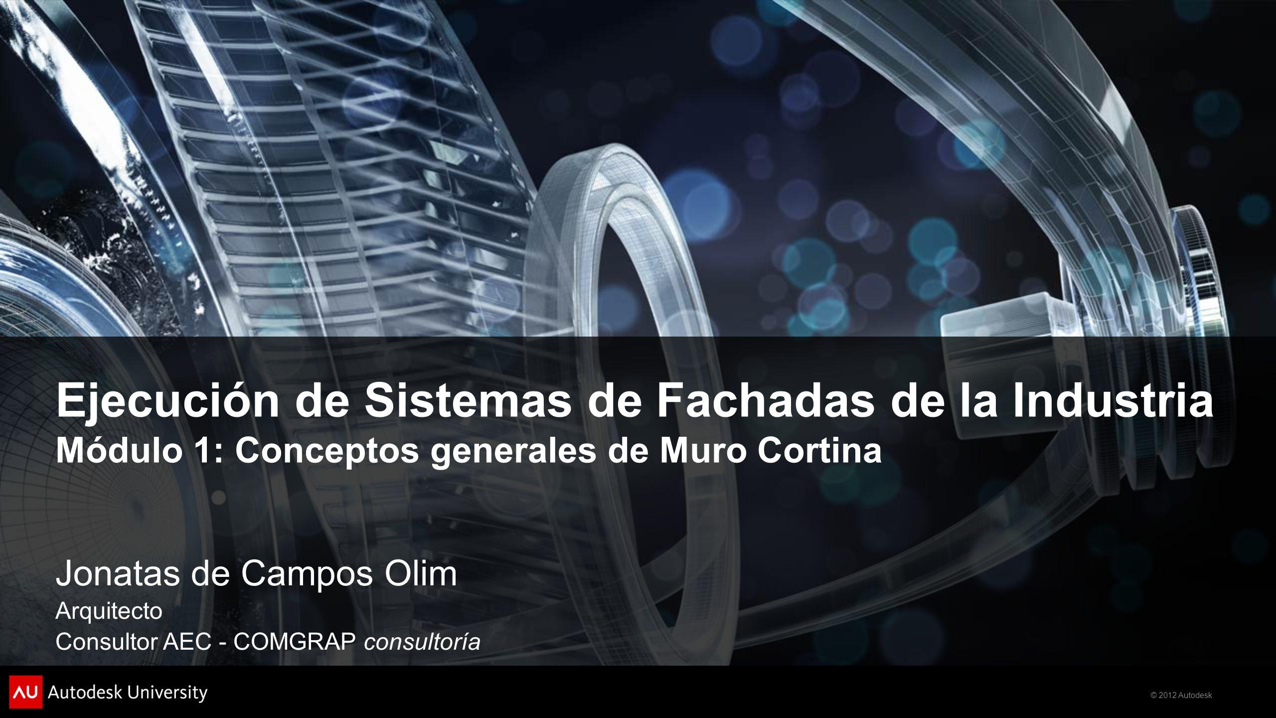 © 2012 Autodesk Ejecución de Sistemas de Fachadas de la Industria Módulo 1: Conceptos generales de Muro Cortina Jonatas de Campos Olim Arquitecto Consultor AEC - COMGRAP consultoría