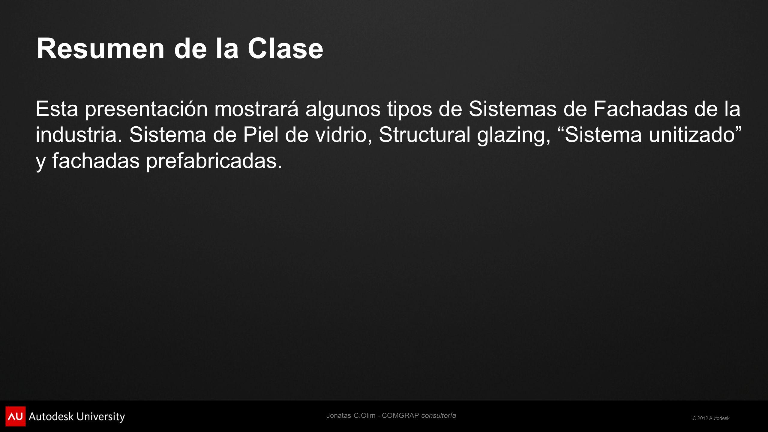 © 2012 Autodesk Resumen de la Clase Esta presentación mostrará algunos tipos de Sistemas de Fachadas de la industria.