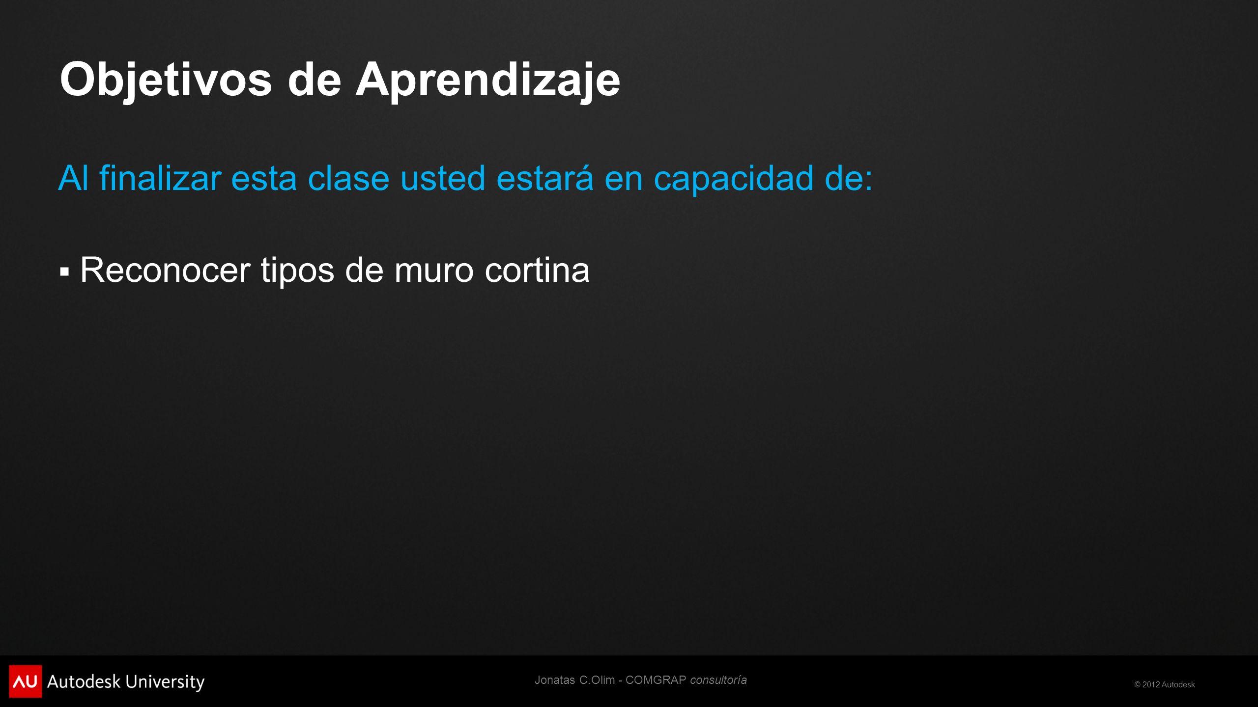 © 2012 Autodesk Objetivos de Aprendizaje Al finalizar esta clase usted estará en capacidad de: Reconocer tipos de muro cortina Jonatas C.Olim - COMGRAP consultoría
