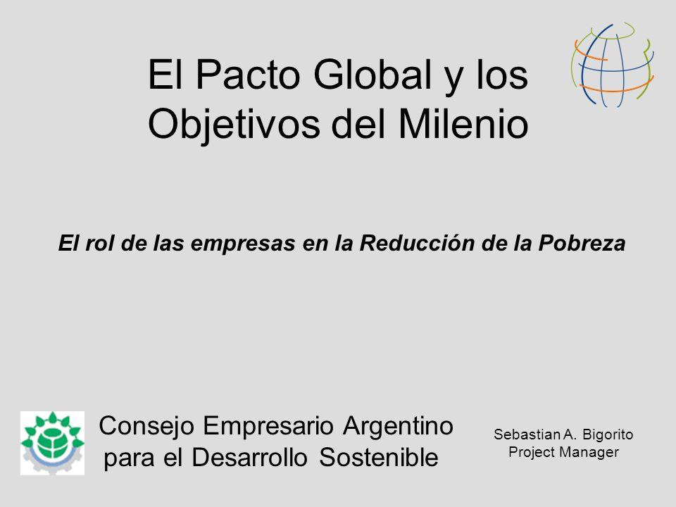 El Pacto Global y los Objetivos del Milenio El rol de las empresas en la Reducción de la Pobreza Consejo Empresario Argentino para el Desarrollo Sostenible Sebastian A.