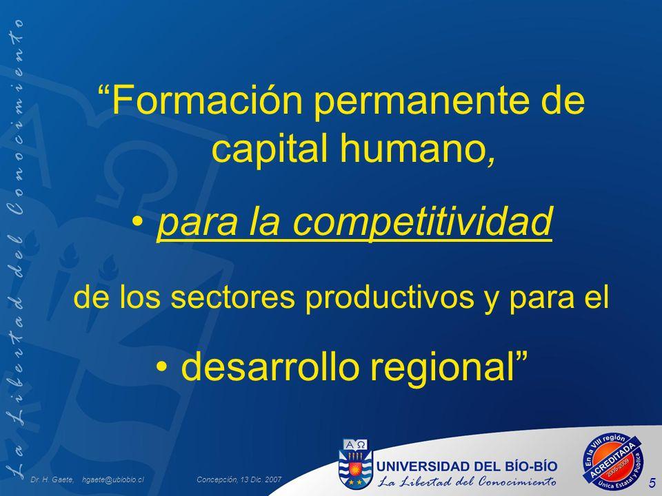 Dr. H. Gaete, hgaete@ubiobio.clConcepción, 13 Dic. 2007 5 Formación permanente de capital humano, para la competitividad de los sectores productivos y