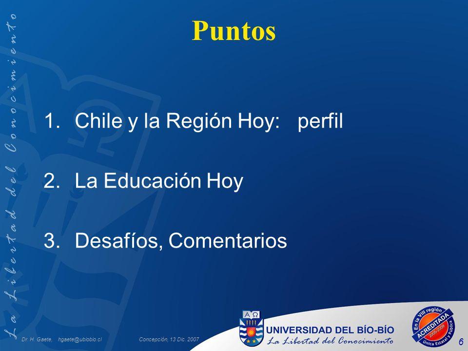 Dr. H. Gaete, hgaete@ubiobio.clConcepción, 13 Dic. 2007 6 Puntos 1.Chile y la Región Hoy: perfil 2.La Educación Hoy 3.Desafíos, Comentarios